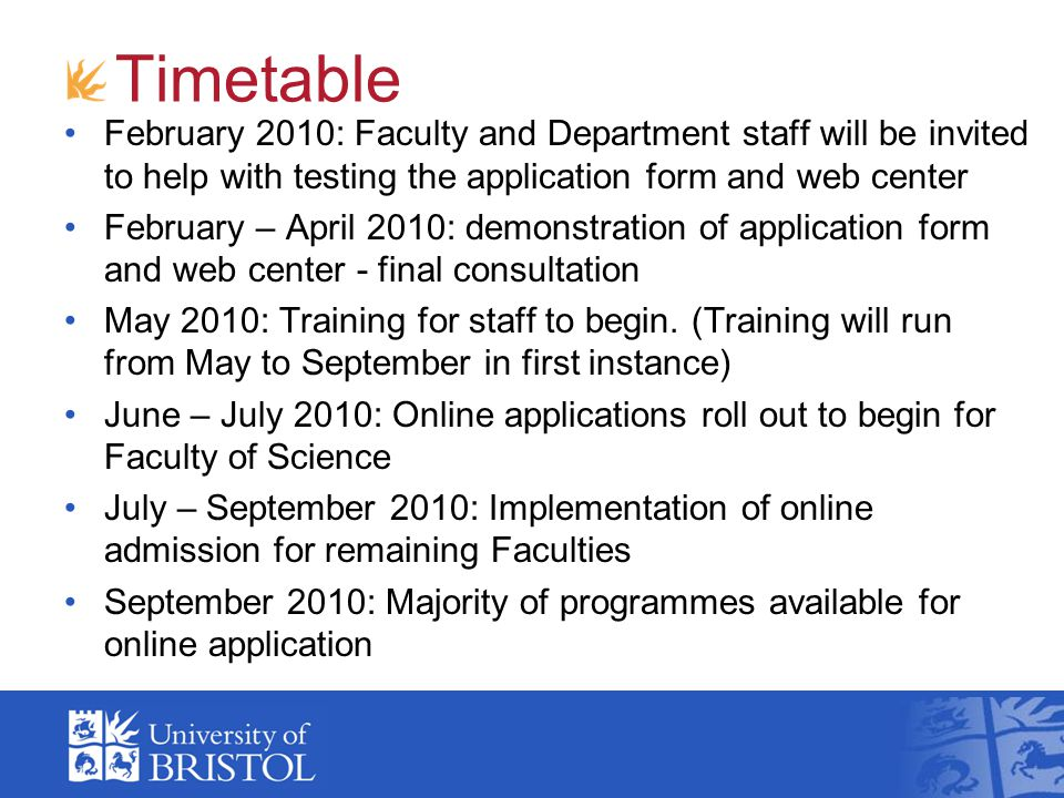 Timetable February 2010: Faculty and Department staff will be invited to help with testing the application form and web center February – April 2010: demonstration of application form and web center - final consultation May 2010: Training for staff to begin.