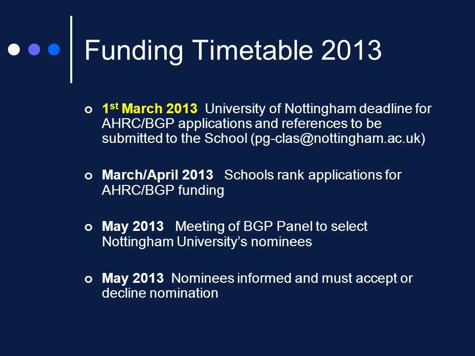 Funding Timetable 2013 1 st March 2013 University of Nottingham deadline for AHRC/BGP applications and references to be submitted to the School (pg-clas@nottingham.ac.uk) March/April 2013 Schools rank applications for AHRC/BGP funding May 2013 Meeting of BGP Panel to select Nottingham University's nominees May 2013 Nominees informed and must accept or decline nomination