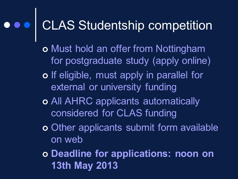 CLAS Studentship competition Must hold an offer from Nottingham for postgraduate study (apply online) If eligible, must apply in parallel for external or university funding All AHRC applicants automatically considered for CLAS funding Other applicants submit form available on web Deadline for applications: noon on 13th May 2013