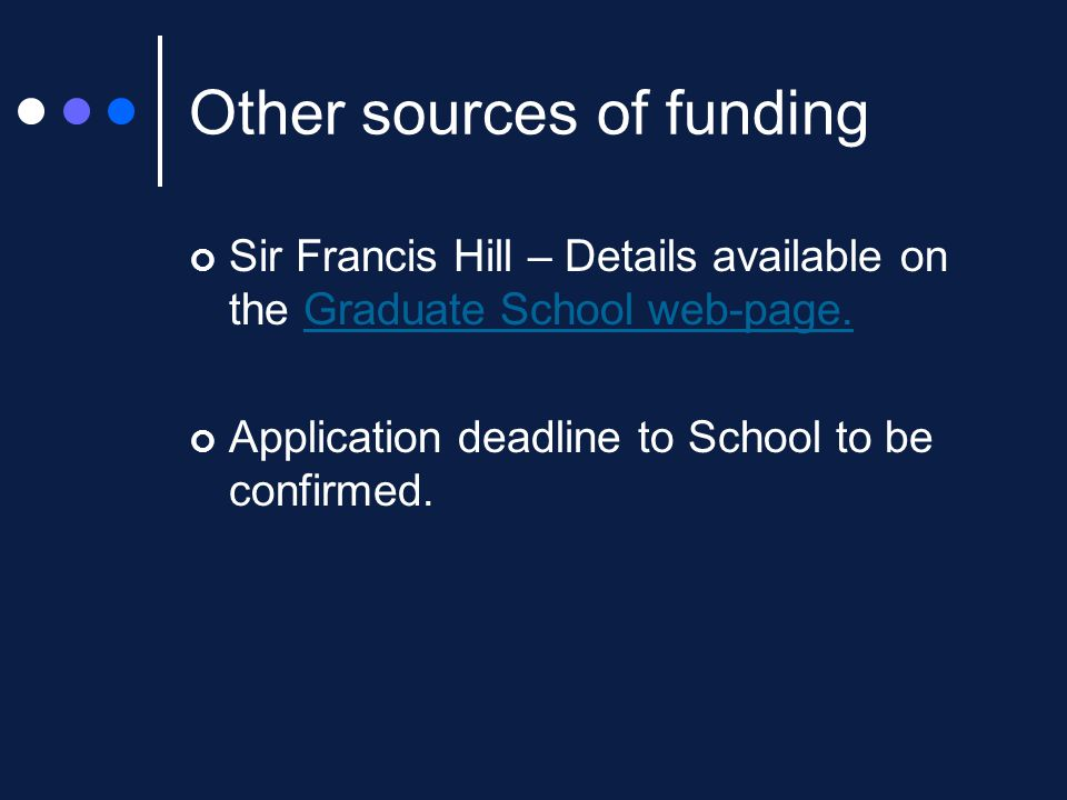 Other sources of funding Sir Francis Hill – Details available on the Graduate School web-page.Graduate School web-page.