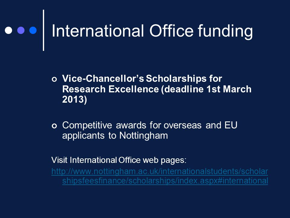 International Office funding Vice-Chancellor's Scholarships for Research Excellence (deadline 1st March 2013) Competitive awards for overseas and EU applicants to Nottingham Visit International Office web pages: http://www.nottingham.ac.uk/internationalstudents/scholar shipsfeesfinance/scholarships/index.aspx#international
