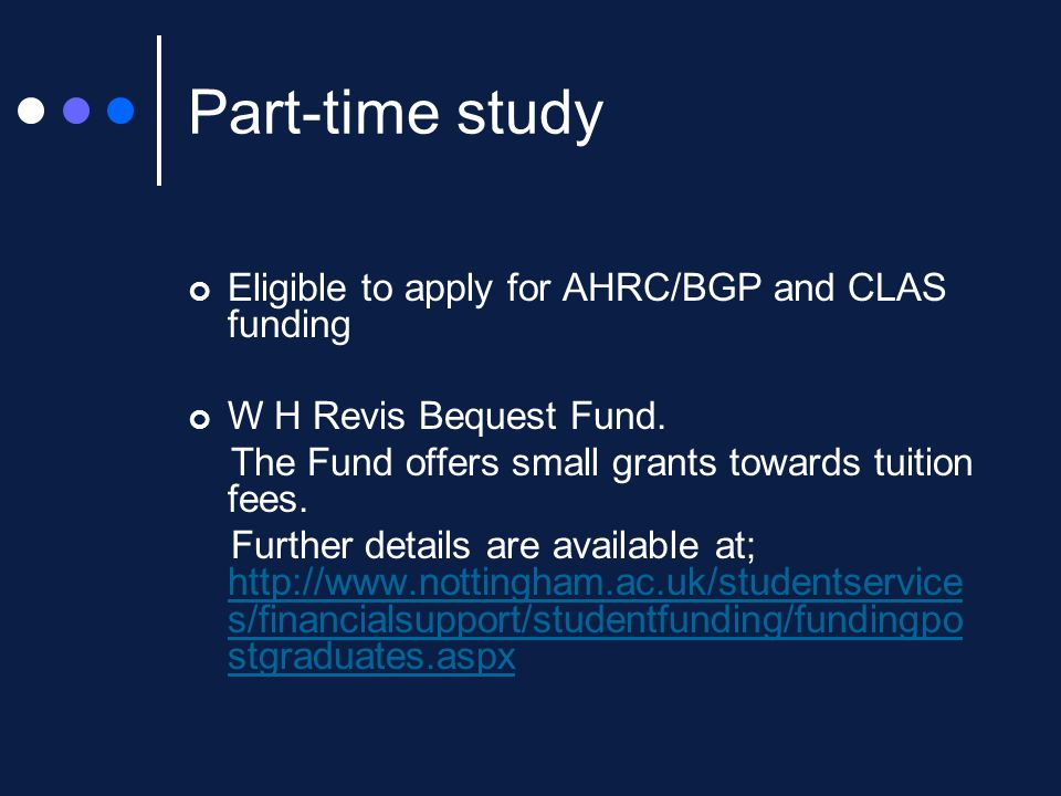 Part-time study Eligible to apply for AHRC/BGP and CLAS funding W H Revis Bequest Fund.