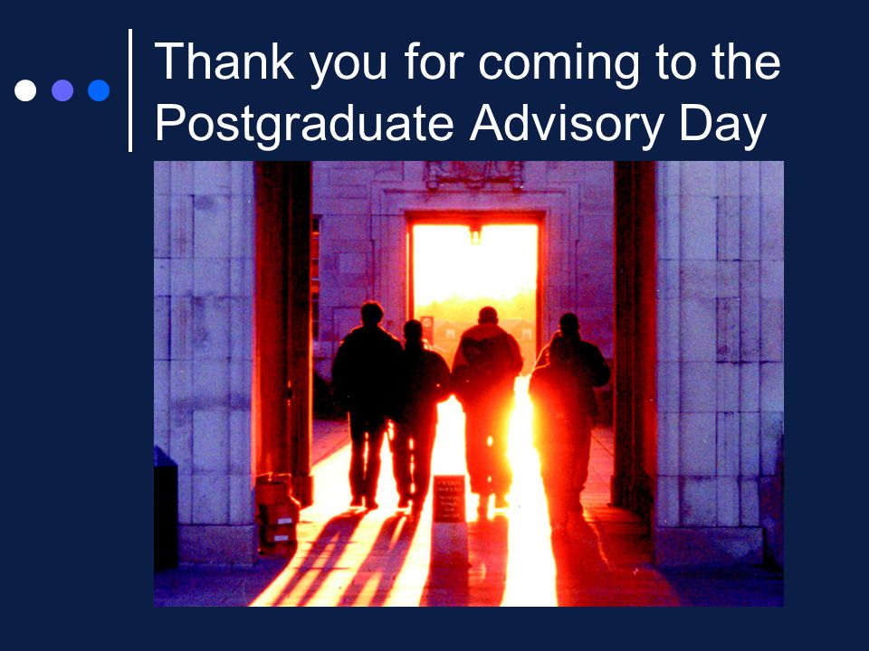 Thank you for coming to the Postgraduate Advisory Day