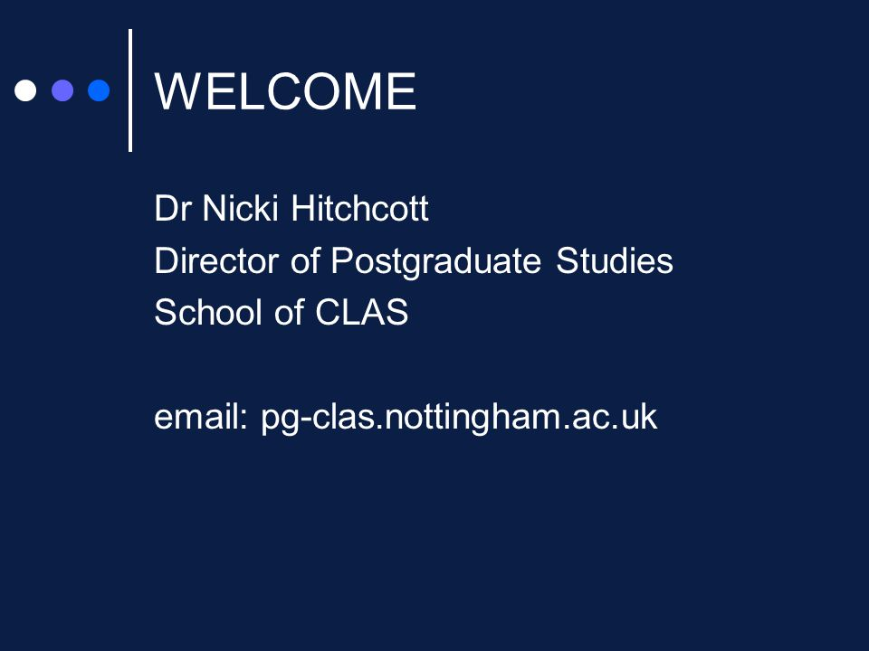 WELCOME Dr Nicki Hitchcott Director of Postgraduate Studies School of CLAS email: pg-clas.nottingham.ac.uk