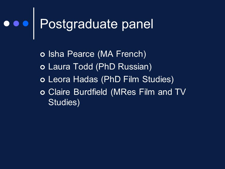 Postgraduate panel Isha Pearce (MA French) Laura Todd (PhD Russian) Leora Hadas (PhD Film Studies) Claire Burdfield (MRes Film and TV Studies)