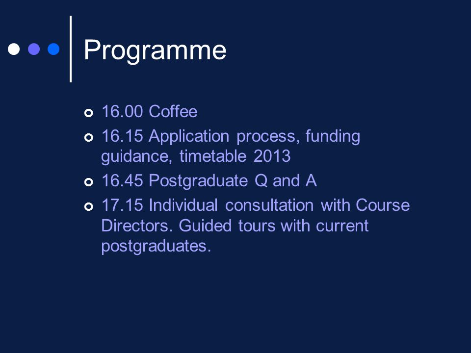 Programme 16.00 Coffee 16.15 Application process, funding guidance, timetable 2013 16.45 Postgraduate Q and A 17.15 Individual consultation with Course Directors.