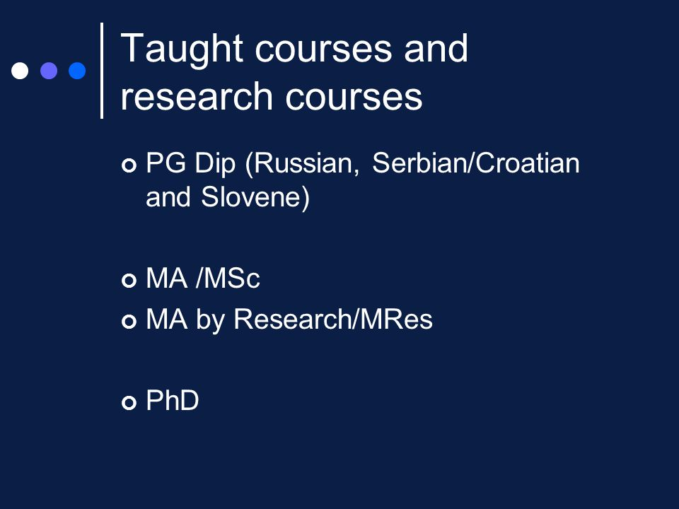 Taught courses and research courses PG Dip (Russian, Serbian/Croatian and Slovene) MA /MSc MA by Research/MRes PhD