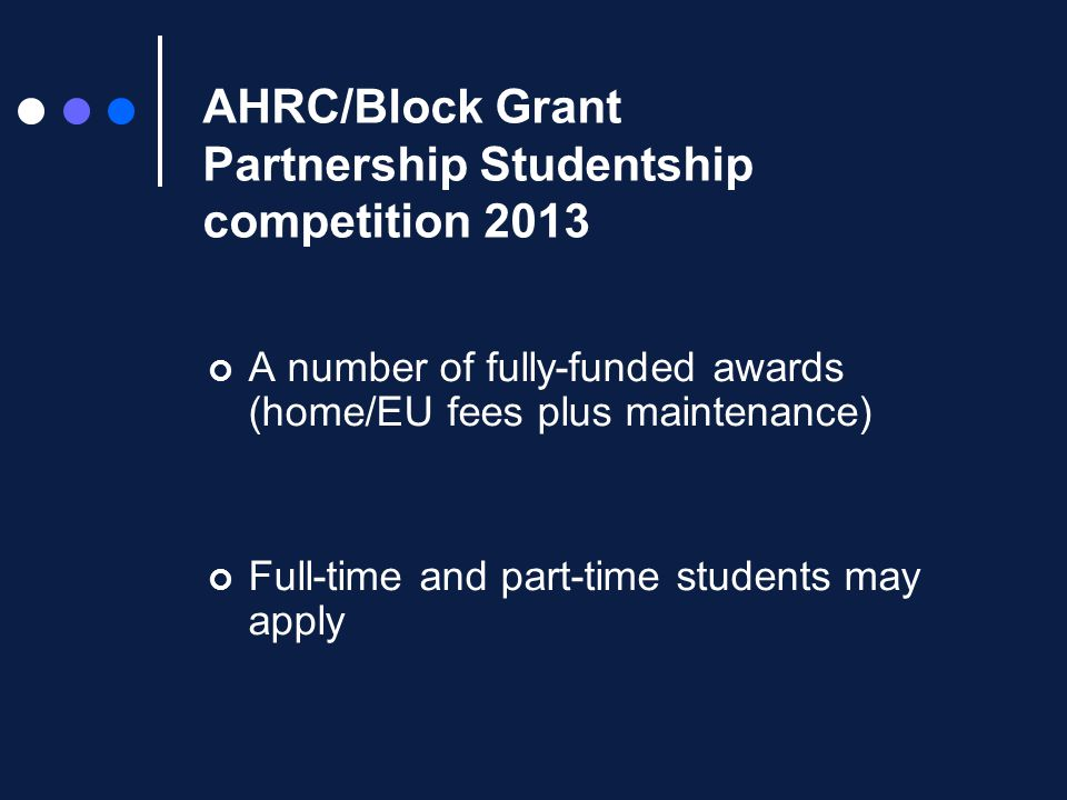 AHRC/Block Grant Partnership Studentship competition 2013 A small number of fully-funded awards (home/EU fees plus maintenance) 2012-13 full-time rates: MA £ 9,490 + fees PhD £13,590 + fees