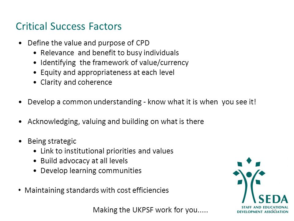 Critical Success Factors Define the value and purpose of CPD Relevance and benefit to busy individuals Identifying the framework of value/currency Equity and appropriateness at each level Clarity and coherence Develop a common understanding - know what it is when you see it.