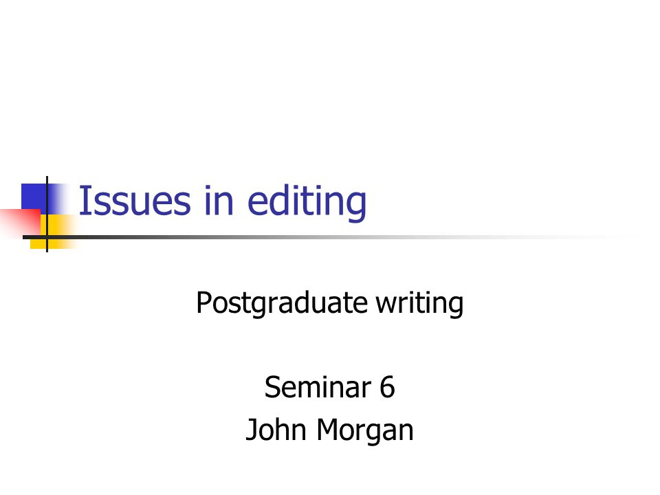 Issues in editing Postgraduate writing Seminar 6 John Morgan