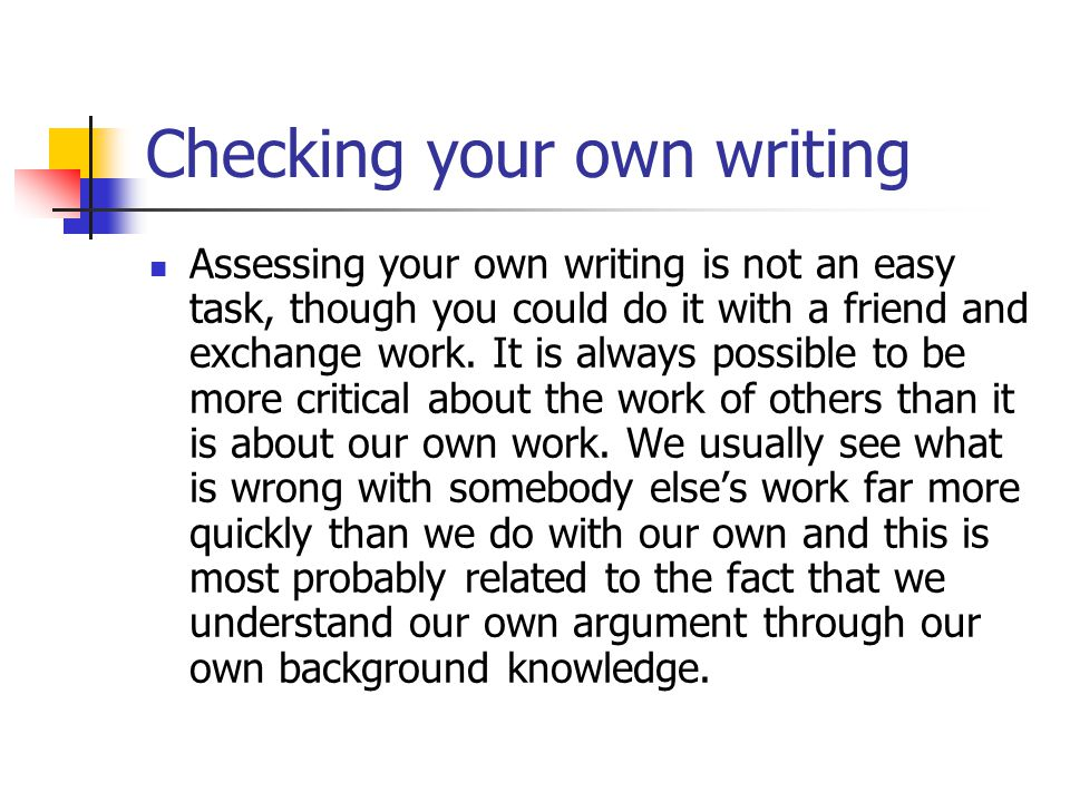 Checking your own writing Assessing your own writing is not an easy task, though you could do it with a friend and exchange work.