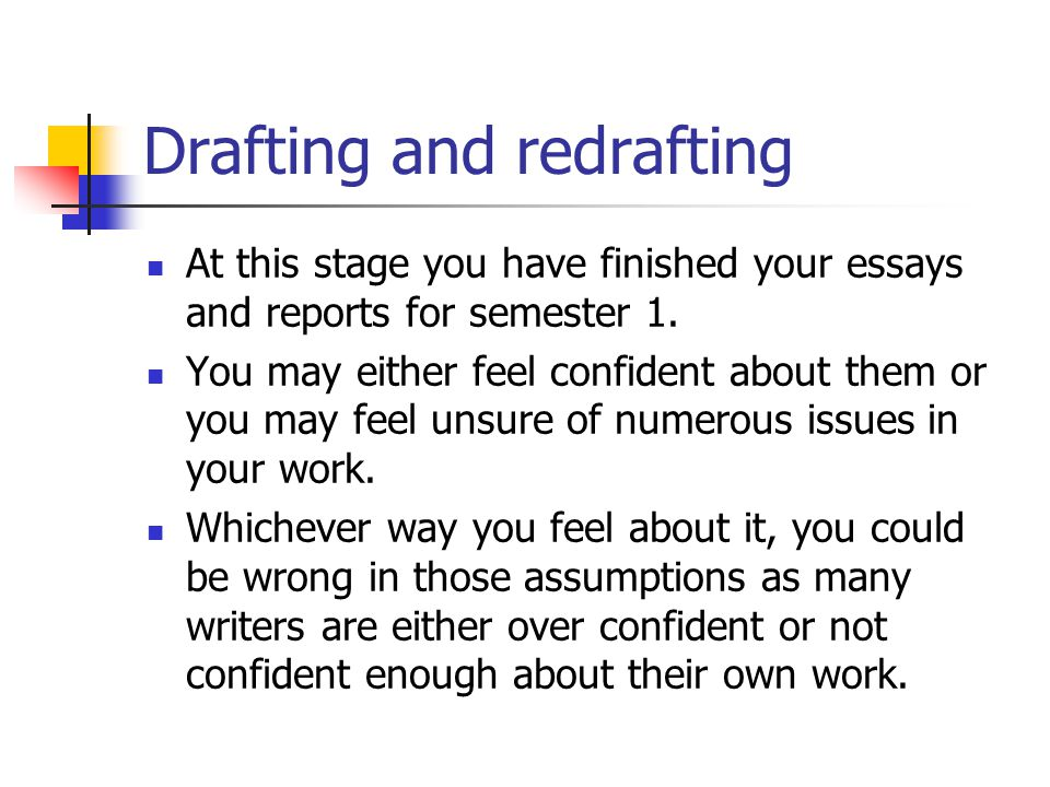 Drafting and redrafting At this stage you have finished your essays and reports for semester 1.