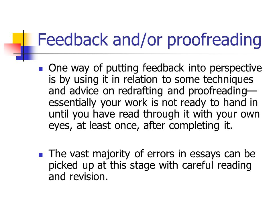 Feedback and/or proofreading One way of putting feedback into perspective is by using it in relation to some techniques and advice on redrafting and proofreading— essentially your work is not ready to hand in until you have read through it with your own eyes, at least once, after completing it.
