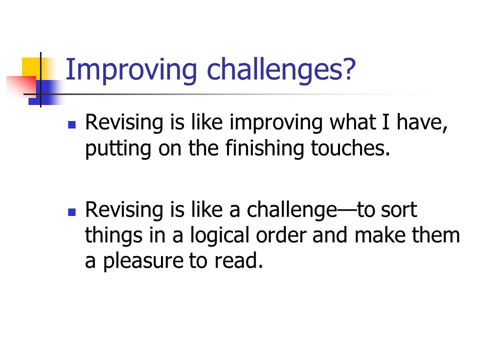 Improving challenges. Revising is like improving what I have, putting on the finishing touches.