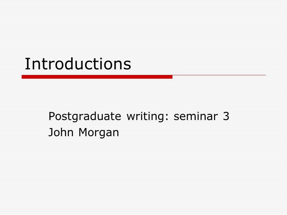 Introductions Postgraduate writing: seminar 3 John Morgan