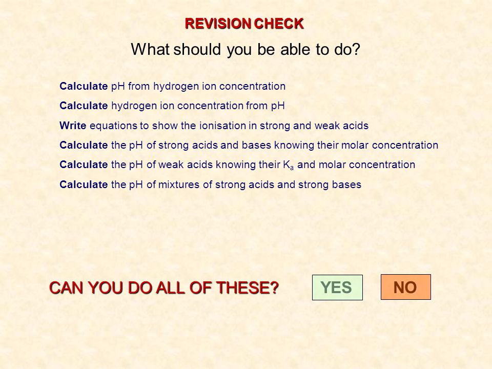 REVISION CHECK What should you be able to do? Calculate pH from hydrogen ion concentration Calculate hydrogen ion concentration from pH Write equation