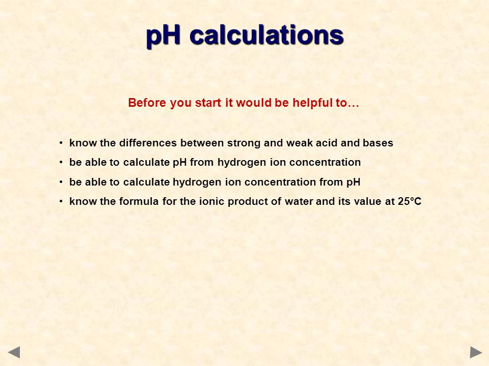 Before you start it would be helpful to… know the differences between strong and weak acid and bases be able to calculate pH from hydrogen ion concent