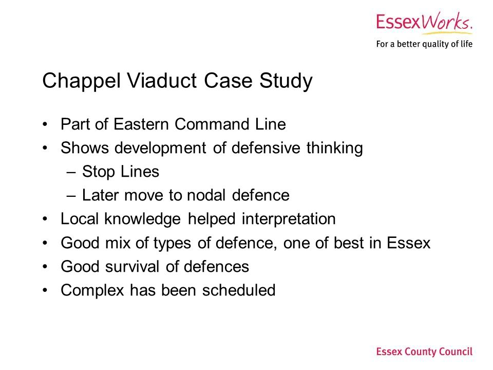 Chappel Viaduct Case Study Part of Eastern Command Line Shows development of defensive thinking –Stop Lines –Later move to nodal defence Local knowledge helped interpretation Good mix of types of defence, one of best in Essex Good survival of defences Complex has been scheduled