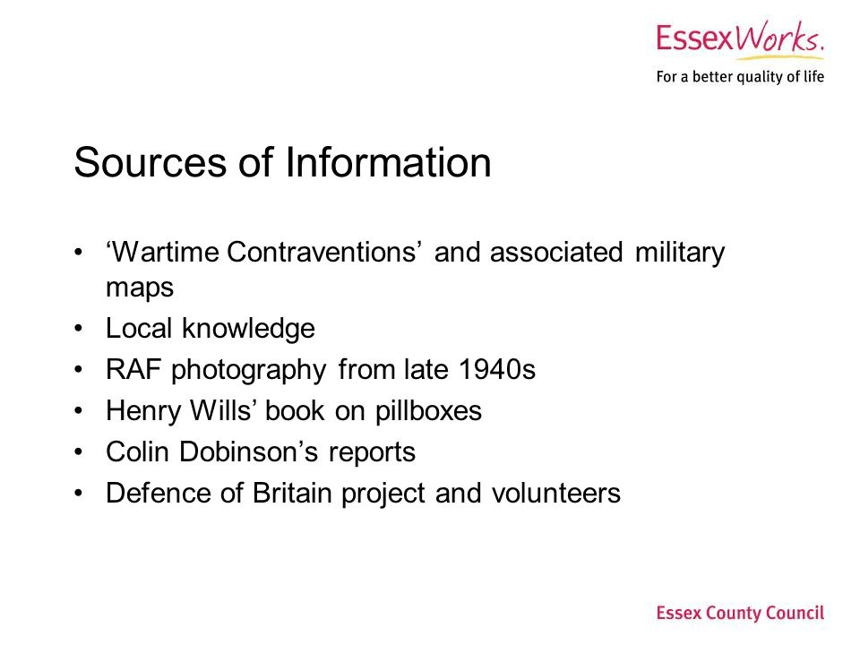 Sources of Information 'Wartime Contraventions' and associated military maps Local knowledge RAF photography from late 1940s Henry Wills' book on pillboxes Colin Dobinson's reports Defence of Britain project and volunteers