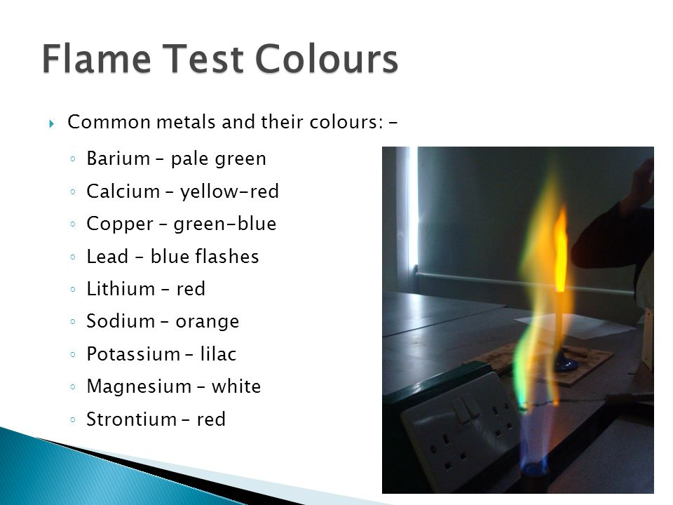  Common metals and their colours: - ◦ Barium – pale green ◦ Calcium – yellow-red ◦ Copper – green-blue ◦ Lead – blue flashes ◦ Lithium – red ◦ Sodium