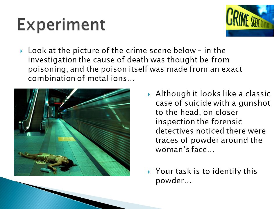  Look at the picture of the crime scene below – in the investigation the cause of death was thought be from poisoning, and the poison itself was made from an exact combination of metal ions… Experiment  Although it looks like a classic case of suicide with a gunshot to the head, on closer inspection the forensic detectives noticed there were traces of powder around the woman's face…  Your task is to identify this powder…