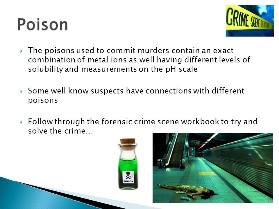  The poisons used to commit murders contain an exact combination of metal ions as well having different levels of solubility and measurements on the