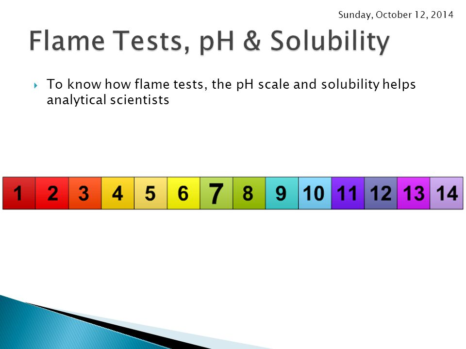 Sunday, October 12, 2014  To know how flame tests, the pH scale and solubility helps analytical scientists