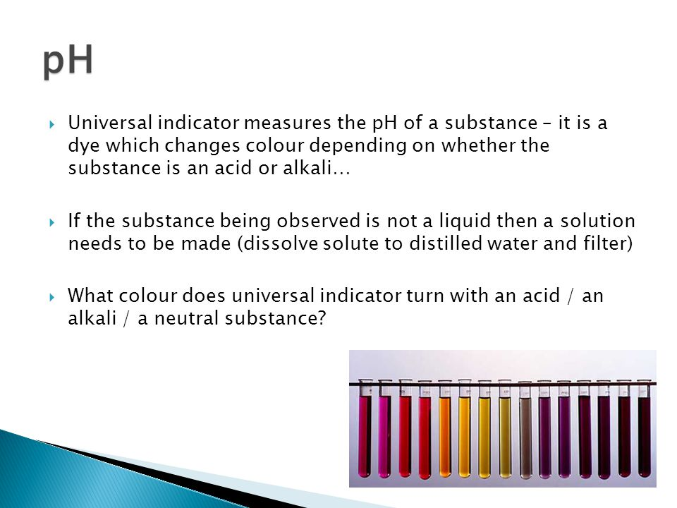  Universal indicator measures the pH of a substance – it is a dye which changes colour depending on whether the substance is an acid or alkali…  If the substance being observed is not a liquid then a solution needs to be made (dissolve solute to distilled water and filter)  What colour does universal indicator turn with an acid / an alkali / a neutral substance.