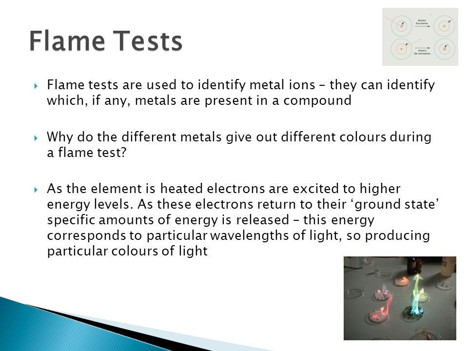  Flame tests are used to identify metal ions – they can identify which, if any, metals are present in a compound  Why do the different metals give o