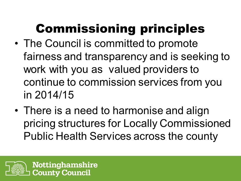Commissioning principles The Council is committed to promote fairness and transparency and is seeking to work with you as valued providers to continue to commission services from you in 2014/15 There is a need to harmonise and align pricing structures for Locally Commissioned Public Health Services across the county
