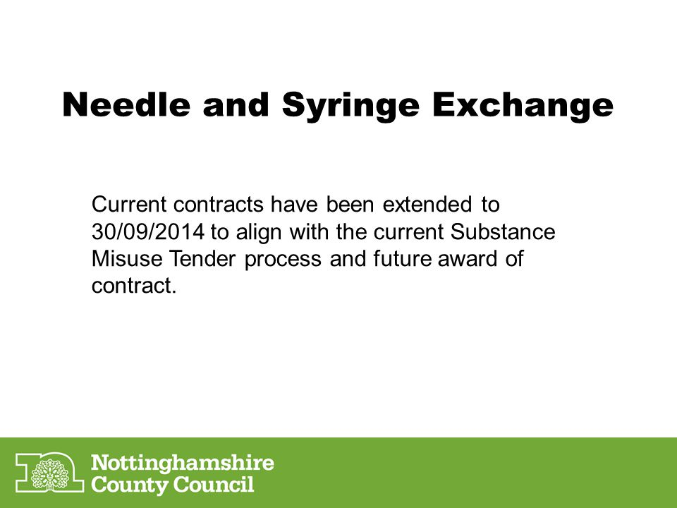 Needle and Syringe Exchange Current contracts have been extended to 30/09/2014 to align with the current Substance Misuse Tender process and future award of contract.