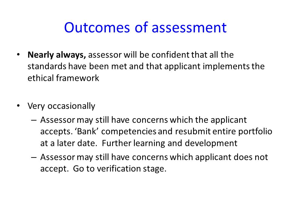 Nearly always, assessor will be confident that all the standards have been met and that applicant implements the ethical framework Very occasionally –