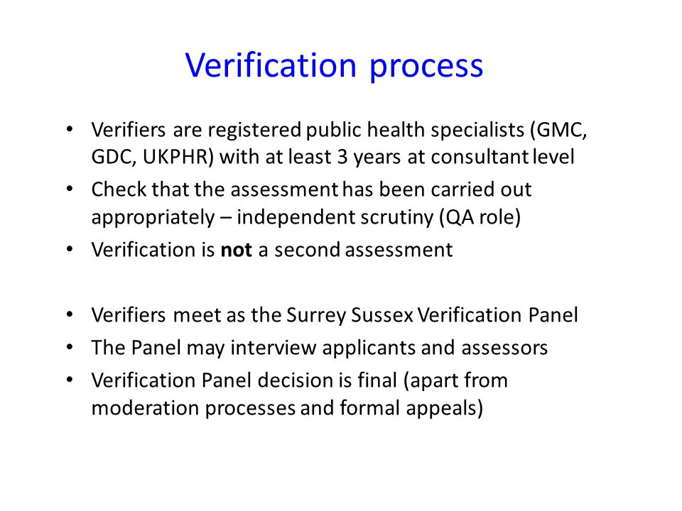 Verifiers are registered public health specialists (GMC, GDC, UKPHR) with at least 3 years at consultant level Check that the assessment has been carr