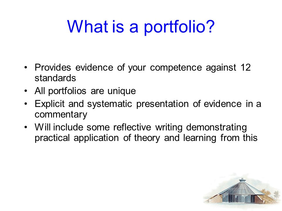 What is a portfolio? Provides evidence of your competence against 12 standards All portfolios are unique Explicit and systematic presentation of evide