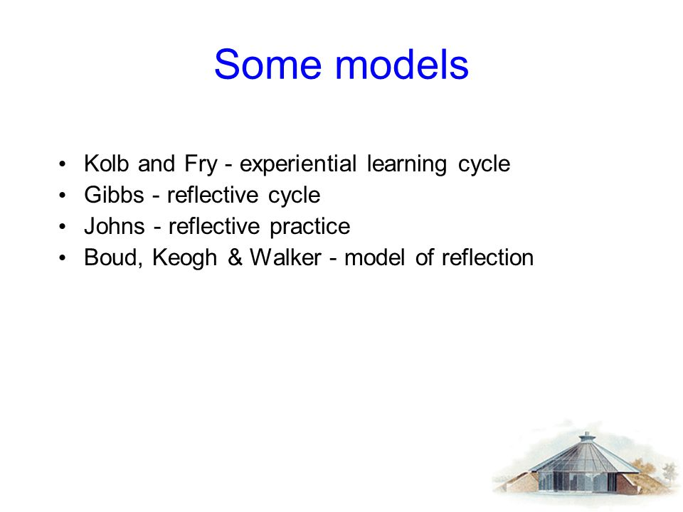 Some models Kolb and Fry - experiential learning cycle Gibbs - reflective cycle Johns - reflective practice Boud, Keogh & Walker - model of reflection