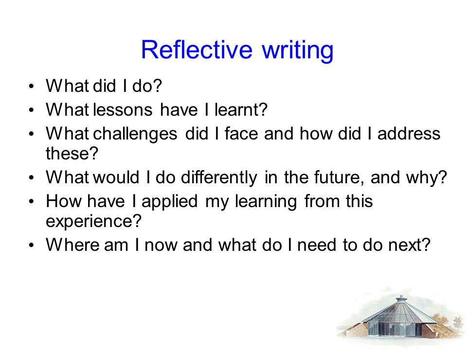Reflective writing What did I do? What lessons have I learnt? What challenges did I face and how did I address these? What would I do differently in t