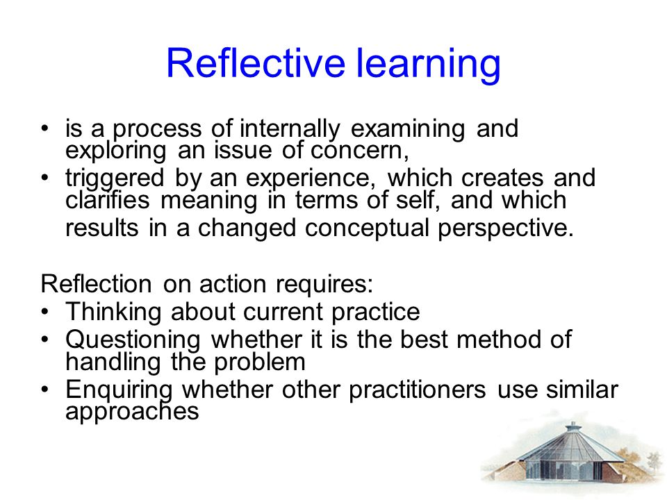 Reflective learning is a process of internally examining and exploring an issue of concern, triggered by an experience, which creates and clarifies me