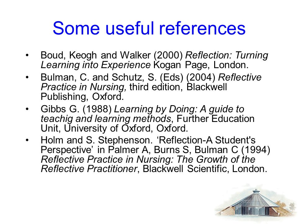 Some useful references Boud, Keogh and Walker (2000) Reflection: Turning Learning into Experience Kogan Page, London. Bulman, C. and Schutz, S. (Eds)