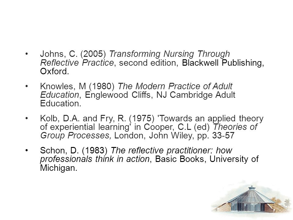 Johns, C. (2005) Transforming Nursing Through Reflective Practice, second edition, Blackwell Publishing, Oxford. Knowles, M (1980) The Modern Practice