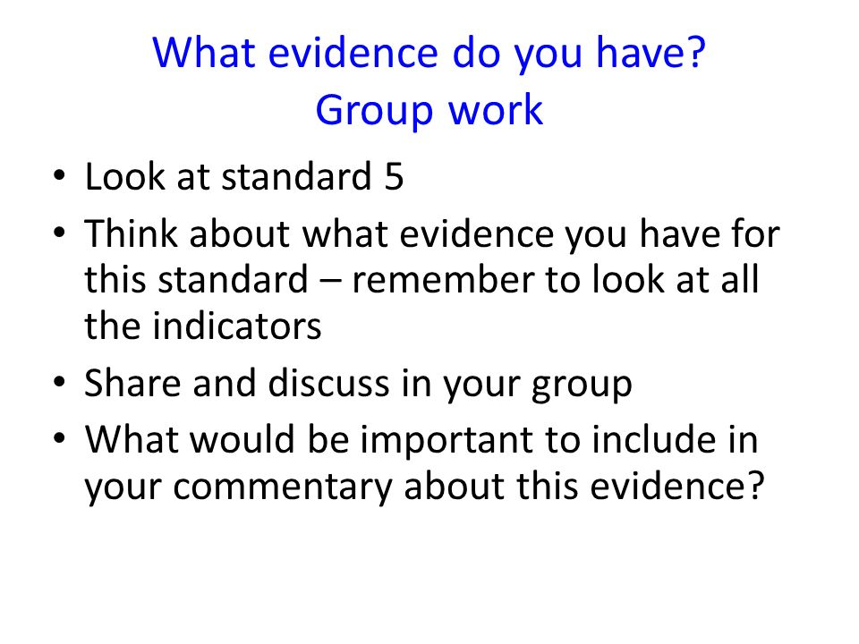 Look at standard 5 Think about what evidence you have for this standard – remember to look at all the indicators Share and discuss in your group What