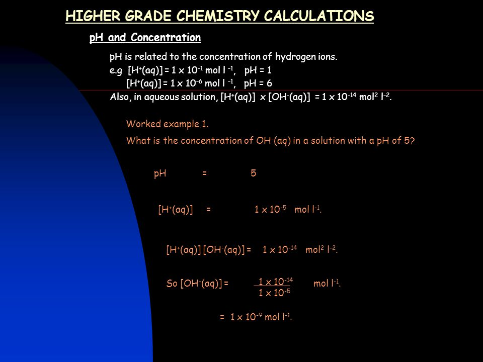 HIGHER GRADE CHEMISTRY CALCULATIONS pH and Concentration pH is related to the concentration of hydrogen ions.