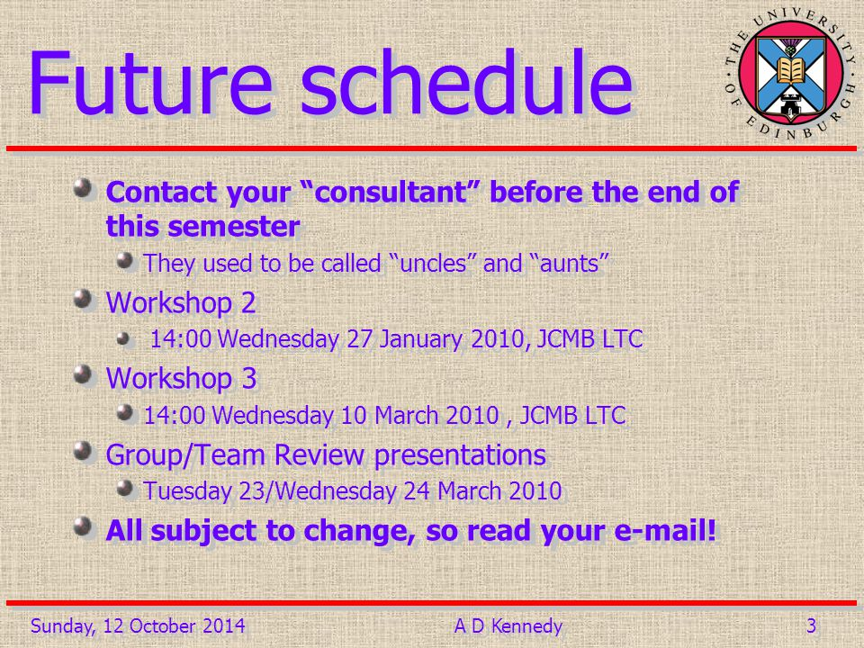 3 3 Future schedule Contact your consultant before the end of this semester They used to be called uncles and aunts Workshop 2 14:00 Wednesday 27 January 2010, JCMB LTC Workshop 3 14:00 Wednesday 10 March 2010, JCMB LTC Group/Team Review presentations Tuesday 23/Wednesday 24 March 2010 All subject to change, so read your e-mail.