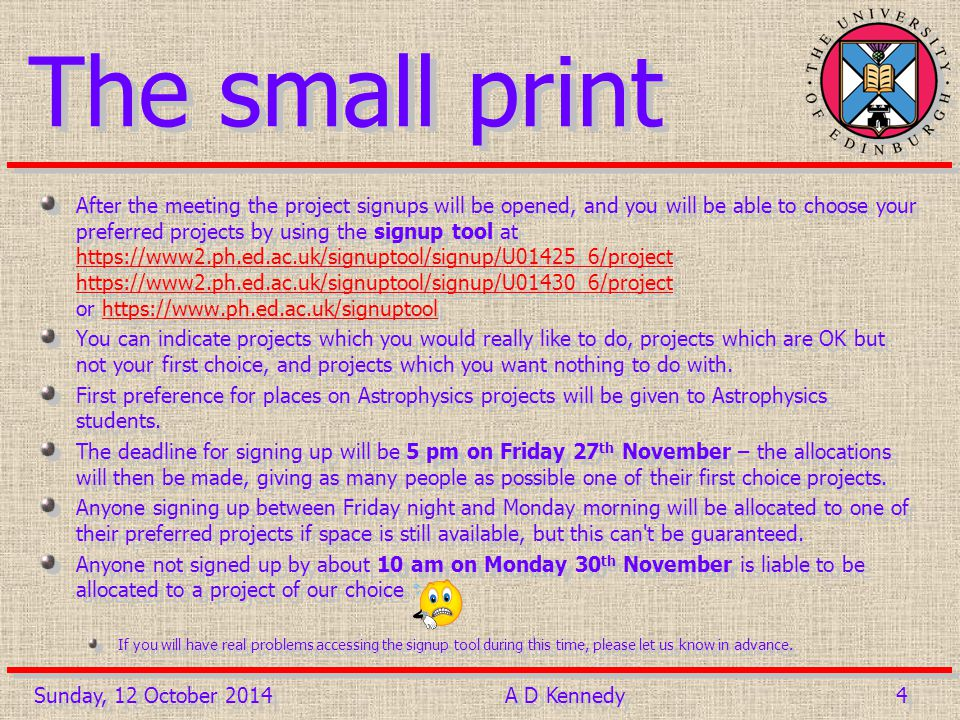 4 4 The small print After the meeting the project signups will be opened, and you will be able to choose your preferred projects by using the signup tool at https://www2.ph.ed.ac.uk/signuptool/signup/U01425_6/project https://www2.ph.ed.ac.uk/signuptool/signup/U01430_6/project or https://www.ph.ed.ac.uk/signuptool https://www2.ph.ed.ac.uk/signuptool/signup/U01425_6/project https://www2.ph.ed.ac.uk/signuptool/signup/U01430_6/projecthttps://www.ph.ed.ac.uk/signuptool You can indicate projects which you would really like to do, projects which are OK but not your first choice, and projects which you want nothing to do with.