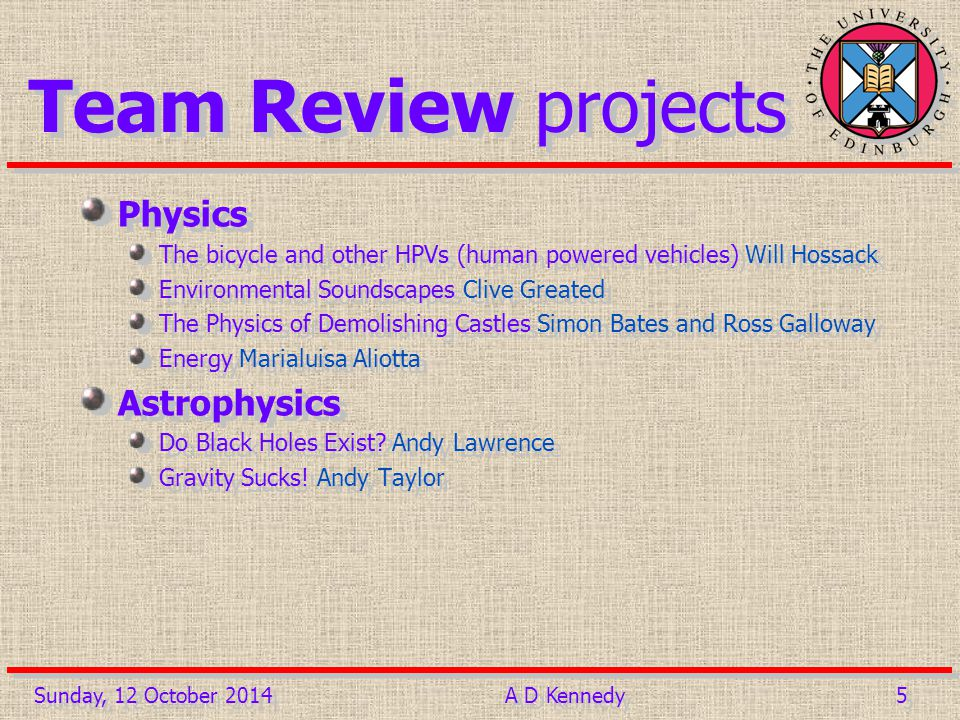 5 5 Team Review projects Physics The bicycle and other HPVs (human powered vehicles) Will Hossack Environmental Soundscapes Clive Greated The Physics of Demolishing Castles Simon Bates and Ross Galloway Energy Marialuisa Aliotta Astrophysics Do Black Holes Exist.