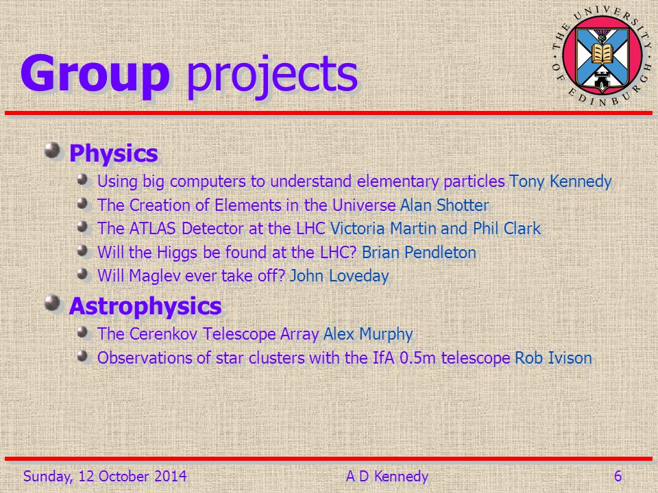 6 6 Group projects Physics Using big computers to understand elementary particles Tony Kennedy The Creation of Elements in the Universe Alan Shotter The ATLAS Detector at the LHC Victoria Martin and Phil Clark Will the Higgs be found at the LHC.