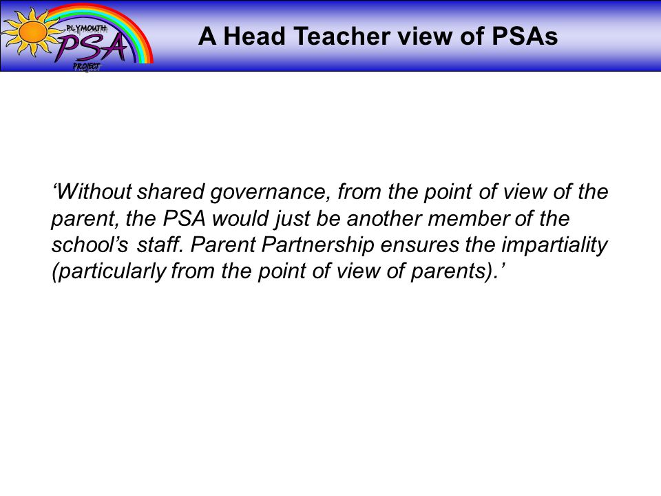 A Head Teacher view of PSAs 'Without shared governance, from the point of view of the parent, the PSA would just be another member of the school's staff.