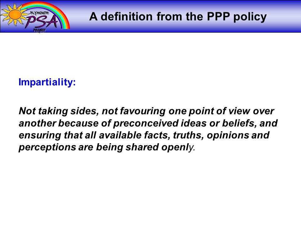 A definition from the PPP policy Impartiality: Not taking sides, not favouring one point of view over another because of preconceived ideas or beliefs