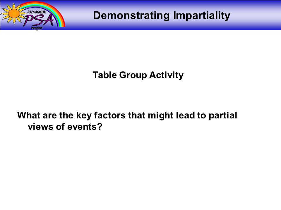 Demonstrating Impartiality Table Group Activity What are the key factors that might lead to partial views of events?