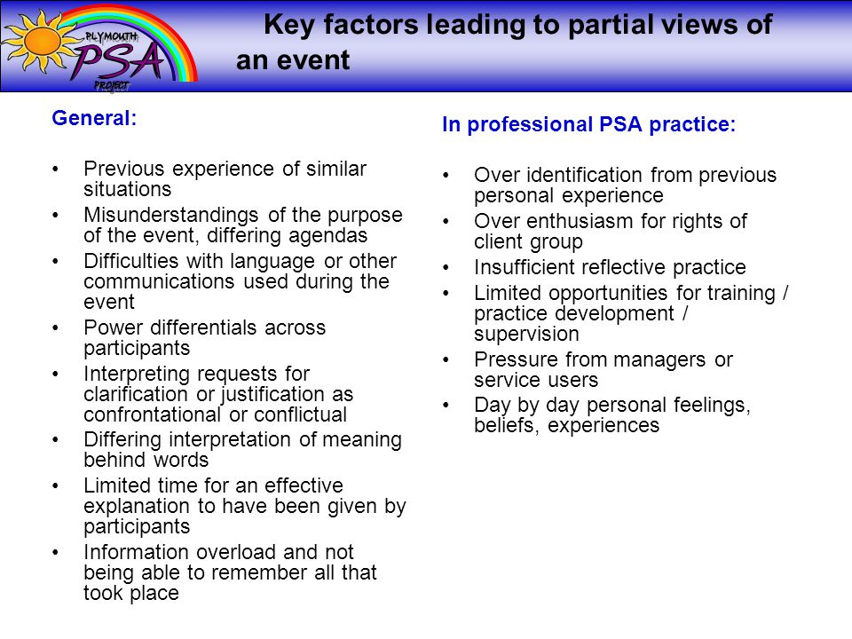Key factors leading to partial views of an event General: Previous experience of similar situations Misunderstandings of the purpose of the event, differing agendas Difficulties with language or other communications used during the event Power differentials across participants Interpreting requests for clarification or justification as confrontational or conflictual Differing interpretation of meaning behind words Limited time for an effective explanation to have been given by participants Information overload and not being able to remember all that took place In professional PSA practice: Over identification from previous personal experience Over enthusiasm for rights of client group Insufficient reflective practice Limited opportunities for training / practice development / supervision Pressure from managers or service users Day by day personal feelings, beliefs, experiences