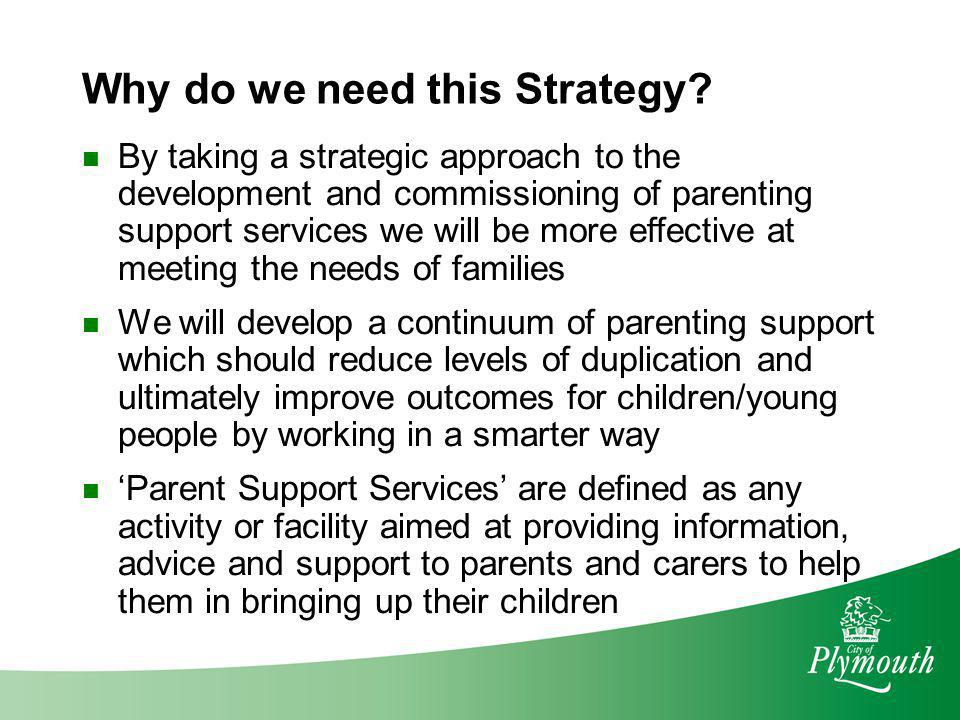 Why do we need this Strategy? By taking a strategic approach to the development and commissioning of parenting support services we will be more effect